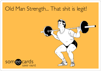 Old Man Strength... That shit is legit!