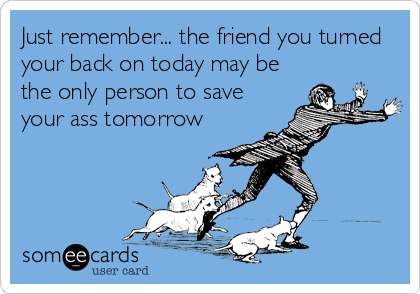 Just remember... the friend you turned your back on today may be the only person to save your ass tomorrow