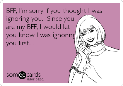 BFF, I'm sorry if you thought I was ignoring you.  Since you  are my BFF, I would let  you know I was ignoring you first....