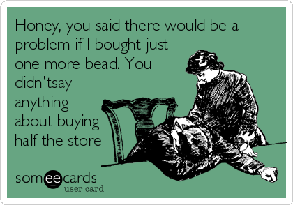 Honey, you said there would be a problem if I bought just one more bead. You didn'tsay anything about buying half the store