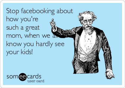 Stop facebooking about how you're such a great mom, when we all know you hardly see your kids!