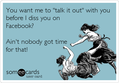 """You want me to """"talk it out"""" with you before I diss you on Facebook?  Ain't nobody got time for that!"""