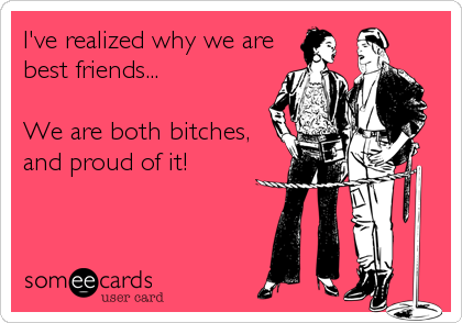 I've realized why we are best friends...  We are both bitches, and proud of it!