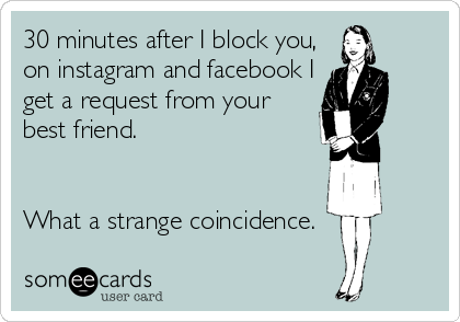 30 minutes after I block you, on instagram and facebook I get a request from your best friend.   What a strange coincidence.