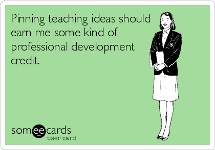 Pinning teaching ideas should earn me some kind of  professional development credit.