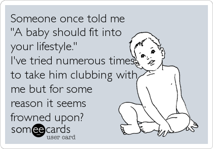 "Someone once told me ""A baby should fit into your lifestyle."" I've tried numerous times to take him clubbing with me but for some reason%"