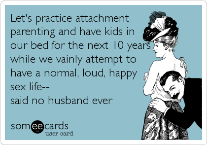 Let's practice attachment parenting and have kids in our bed for the next 10 years while we vainly attempt to have a normal, loud, happy sex life-- said no husband ever