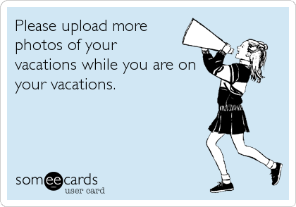 Please upload more photos of your  vacations while you are on your vacations.