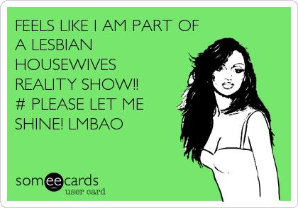 FEELS LIKE I AM PART OF A LESBIAN HOUSEWIVES REALITY SHOW!!  # PLEASE LET ME SHINE! LMBAO