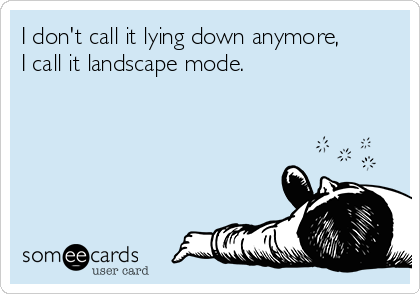 I don't call it lying down anymore,  I call it landscape mode.
