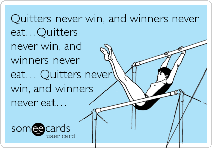 Quitters never win, and winners never eat…Quitters never win, and    winners never eat… Quitters never win, and winners never eat…