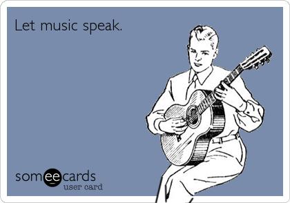 Let music speak.