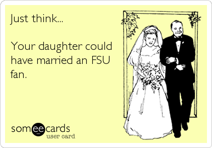 Just think...  Your daughter could have married an FSU fan.