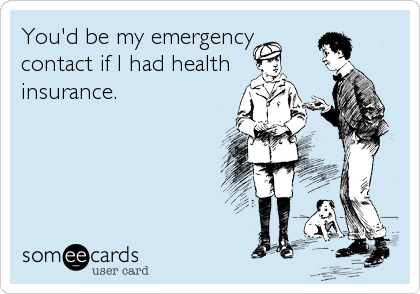 You'd be my emergency contact if I had health insurance.