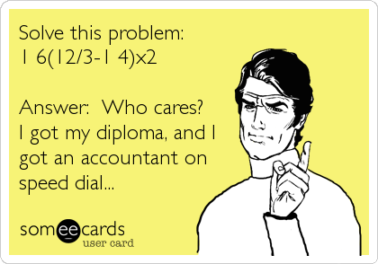 Solve this problem: 1+6(12/3-1+4)x2  Answer:  Who cares? I got my diploma, and I got an accountant on speed dial...