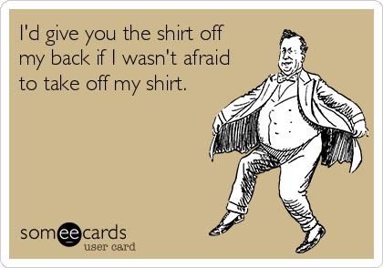 I'd give you the shirt off my back if I wasn't afraid  to take off my shirt.