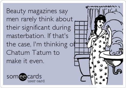 Beauty magazines say men rarely think about their significant during masterbation. If that's the case, I'm thinking of Chatum Tatum to make it%