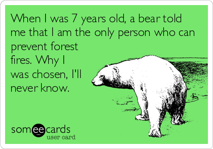When I was 7 years old, a bear told me that I am the only person who can prevent forest fires. Why I was chosen, I'll never know.