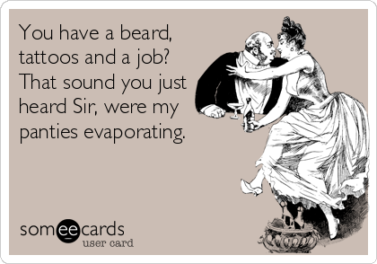 You have a beard, tattoos and a job? That sound you just heard Sir, were my panties evaporating.