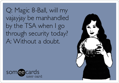 Q: Magic 8-Ball, will my vajayjay be manhandled by the TSA when I go through security today? A: Without a doubt.