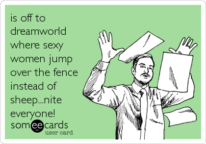 is off to dreamworld where sexy women jump over the fence instead of sheep...nite everyone!