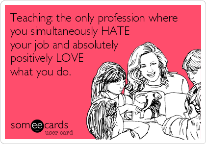 Teaching: the only profession where you simultaneously HATE your job and absolutely positively LOVE what you do.