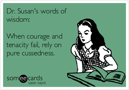 Dr. Susan's words of wisdom:  When courage and tenacity fail, rely on pure cussedness.