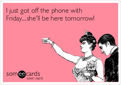 I just got off the phone with Friday....she'll be here tomorrow!