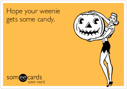 Hope your weenie gets some candy.