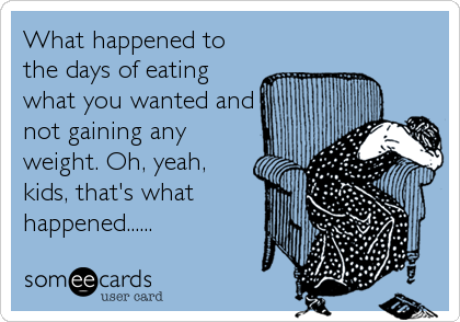 What happened to the days of eating what you wanted and not gaining any weight. Oh, yeah, kids, that's what happened......