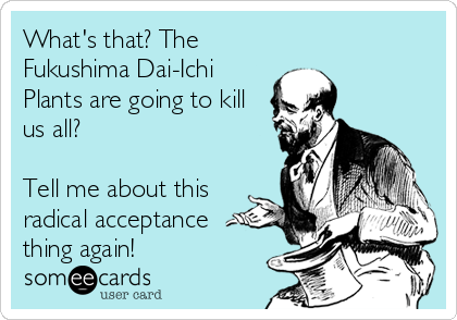 What's that? The Fukushima Dai-Ichi Plants are going to kill us all?  Tell me about this radical acceptance thing again!