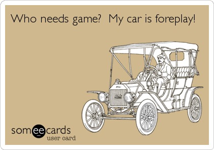 Who needs game?  My car is foreplay!