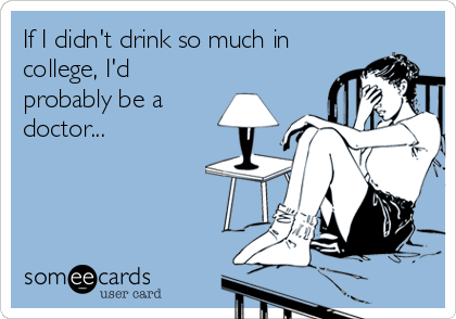 If I didn't drink so much in college, I'd probably be a doctor...