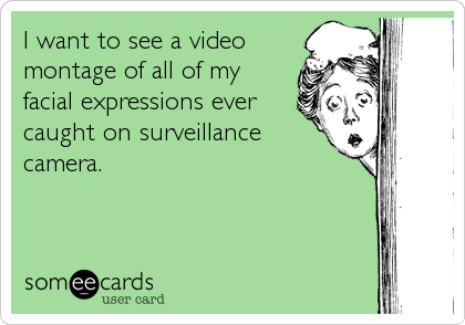 I want to see a video montage of all of my facial expressions ever caught on surveillance camera.