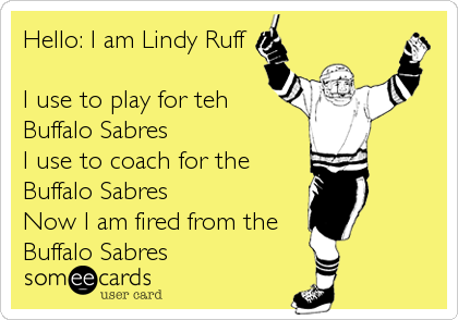 Hello: I am Lindy Ruff  I use to play for teh Buffalo Sabres I use to coach for the Buffalo Sabres  Now I am fired from the<br
