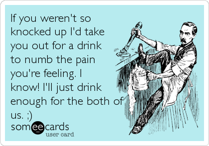 If you weren't so  knocked up I'd take you out for a drink to numb the pain you're feeling. I know! I'll just drink enough for the bo