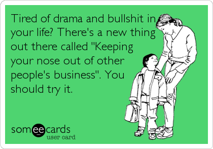 """Tired of drama and bullshit in your life? There's a new thing out there called """"Keeping your nose out of other people's business"""". You should tr"""