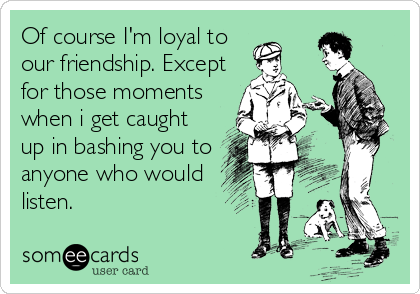 Of course I'm loyal to our friendship. Except for those moments when i get caught up in bashing you to anyone who would listen.
