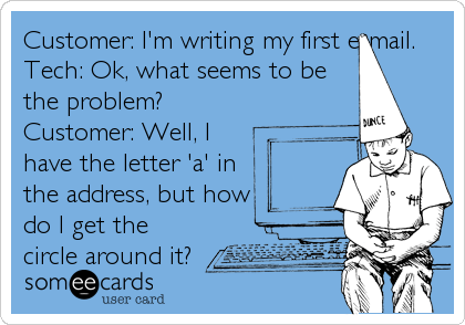 Customer: I'm writing my first e-mail. Tech: Ok, what seems to be the problem? Customer: Well, I have the letter 'a' in the address, but%2