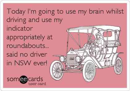 Today I'm going to use my brain whilst driving and use my indicator appropriately at roundabouts... said no driver in NSW ever!