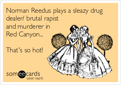 Norman Reedus plays a sleazy drug dealer/ brutal rapist and murderer in Red Canyon...  That's so hot!