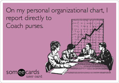 On my personal organizational chart, I report directly to Coach purses.