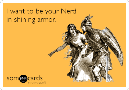 I want to be your Nerd in shining armor.