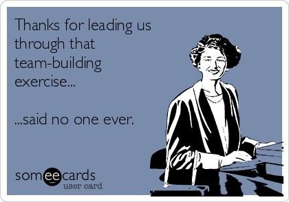 Thanks for leading us through that  team-building exercise...  ...said no one ever.