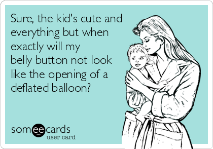 Sure, the kid's cute and  everything but when exactly will my  belly button not look like the opening of a deflated balloon?