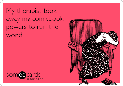 My therapist took away my comicbook powers to run the world.