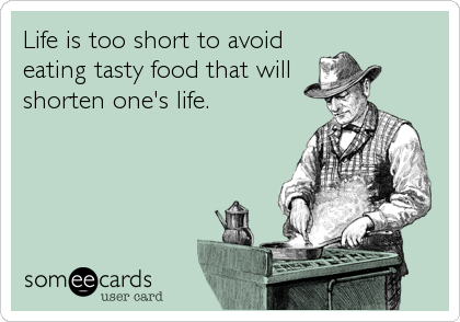 Life is too short to avoid eating tasty food that will shorten one's life.