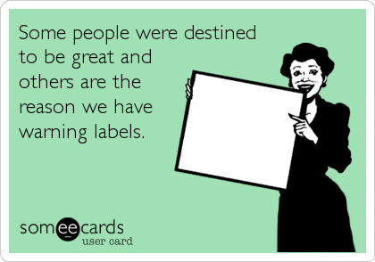 Some people were destined to be great and others are the reason we have warning labels.
