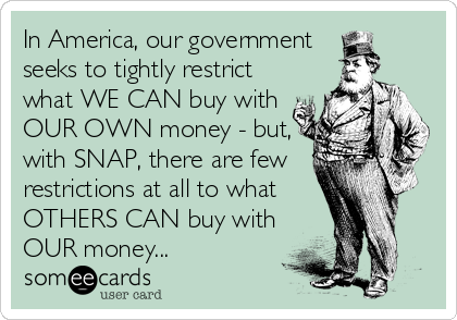 In America, our government  seeks to tightly restrict what WE CAN buy with OUR OWN money - but, with SNAP, there are few restrictions at all to what  OTHERS CAN buy with OUR money...