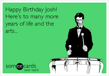 Happy Birthday Josh! Here's to many more years of life and the arts...